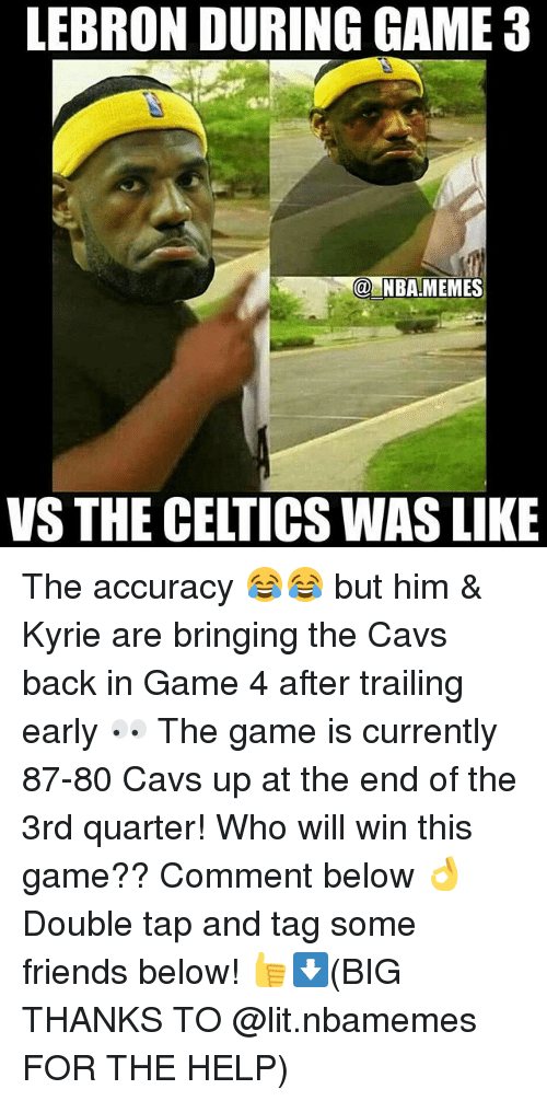 NBA: LEBRON DURING GAME 3  NBAMEMES  VS THE CELTICSWAS LIKE The accuracy 😂😂 but him & Kyrie are bringing the Cavs back in Game 4 after trailing early 👀 The game is currently 87-80 Cavs up at the end of the 3rd quarter! Who will win this game?? Comment below 👌 Double tap and tag some friends below! 👍⬇(BIG THANKS TO @lit.nbamemes FOR THE HELP)
