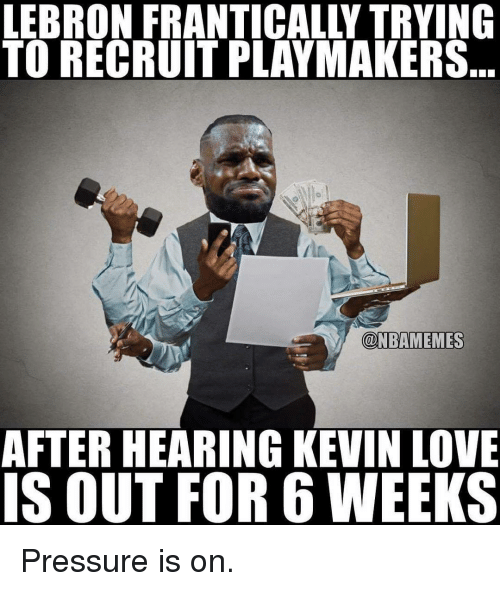 Kevin Love, Love, and Memes: LEBRON FRANTICALLY TRYING  TO RECRUITPLAYMAKERS  @NBAMEMES  AFTER HEARING KEVIN LOVE  IS OUT FOR 6 WEEKS Pressure is on.