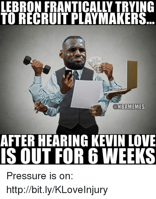 Kevin Love, Nba, and Kevin: LEBRON FRANTICALLY TRYING  TO RECRUITPLAYMAKERS  @NBAMEMES  AFTERHEARING KEVIN LOVE  IS OUT FOR 6 WEEKS Pressure is on: http://bit.ly/KLoveInjury