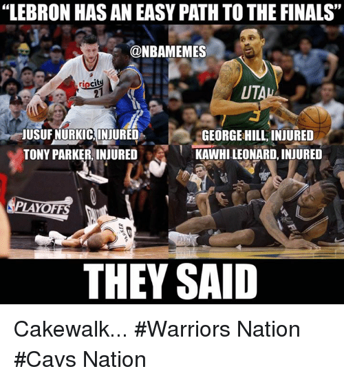"Cavs, Finals, and Nba: ""LEBRON HAS AN EASY PATH TO THE FINALS""  @NBAMEMES  UTALL  JUSUFNURKICAINJURED  GEORGEHILL, INJURED  KAWHILEONARD, INJURED  TONY PARKER, INJURED  LAYOFFS  THEY SAID Cakewalk... #Warriors Nation #Cavs Nation"