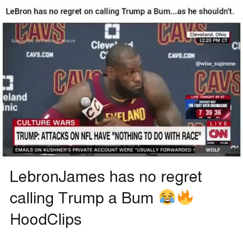 "Cavs, Funny, and Nfl: LeBron has no regret on calling Trump a Bum...as he shouldn't.  Cleveland, Ohio  12:20 PM CT  atch  Cl  CAVS.COM  CAVS.CON  @wise _supreme  eland  nic  LIVE TONIGHT 9PET  EFLAND  TRUMP: ATTACKS ON NFL HAVE ""NOTHING TO DO WITH RACEN  73936  CULTURE WARS  EMAILS ON KUSHNER'S PRIVATE ACCOUNT WERE ""USUALLY FORWARDED  WOLF LebronJames has no regret calling Trump a Bum 😂🔥 HoodClips"