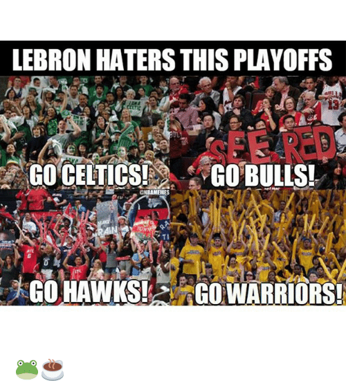 Celtic: LEBRON HATERSTHIS PLAYOFFS  GO CELTICS!  GO BULLS!  BAMEMES  GO HAWKS!  GO WARRIORS! 🐸☕️
