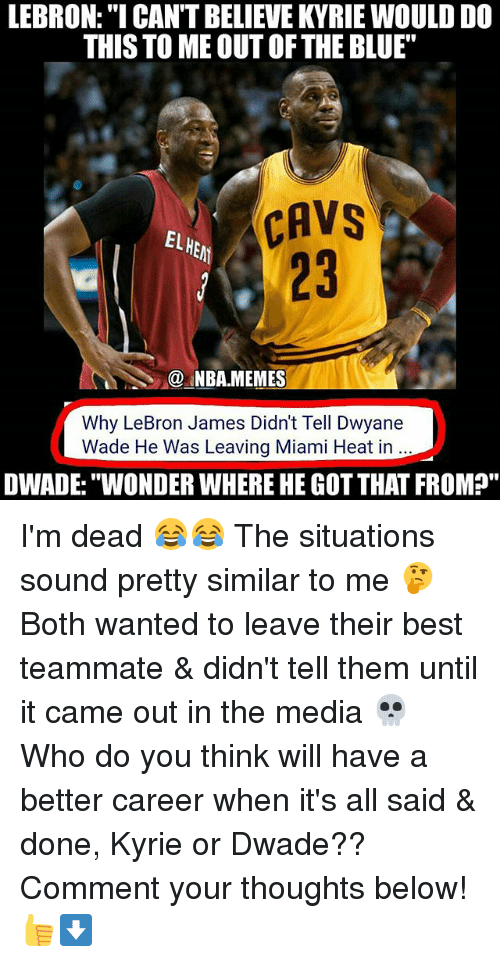 "Cavs, Dwyane Wade, and LeBron James: LEBRON:""I CAN'T BELIEVE KYRIE WOULD DO  THIS TO ME OUT OFTHE BLUE""  CAVS  CAVS  EL  23  @.MBA.MEMES  Why LeBron James Didn't Tell Dwyane  Wade He Was Leaving Miami Heat in  DWADE:""WONDER WHERE HE GOT THAT FROM?"" I'm dead 😂😂 The situations sound pretty similar to me 🤔 Both wanted to leave their best teammate & didn't tell them until it came out in the media 💀 Who do you think will have a better career when it's all said & done, Kyrie or Dwade?? Comment your thoughts below! 👍⬇"