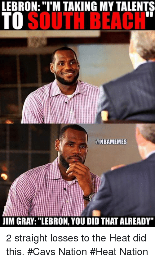 """You Did That: LEBRON: I M TAKING MY TALENTS  SOUTH BEACH  TO  OONBAMEMES  JIM GRAY: """"LEBRON, YOU DID THAT ALREADY"""" 2 straight losses to the Heat did this. #Cavs Nation #Heat Nation"""