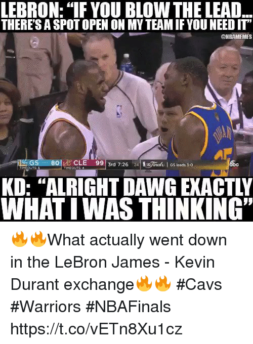 """Cavs, Kevin Durant, and LeBron James: LEBRON: """"IF YOU BLOW THE LEAD  THERESASPOTOPEN ON MY TEAMIF YOU NEED IT""""  ONBAMEMES  99 3rd 7:26  24 !x7ned I GS leads 3-0  LOU  WHATIWAS THINKING"""" 🔥🔥What actually went down in the LeBron James - Kevin Durant exchange🔥🔥  #Cavs #Warriors #NBAFinals https://t.co/vETn8Xu1cz"""