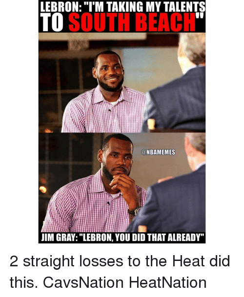 """You Did That: LEBRON: """"I'M TAKING MY TALENTS  TO  SOUTH BEACH  @NBAMEMES  JIM GRAY: LEBRON, YOU DID THAT ALREADY"""" 2 straight losses to the Heat did this. CavsNation HeatNation"""