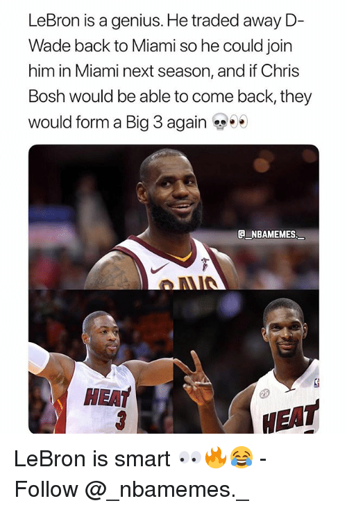 d wade: LeBron is a genius. He traded away D-  Wade back to Miami so he could join  him in Miami next season, and if Chris  Bosh would be able to come back, they  would form a Big 3 again ..  G NBAMEMES  HEAT  EAT LeBron is smart 👀🔥😂 - Follow @_nbamemes._