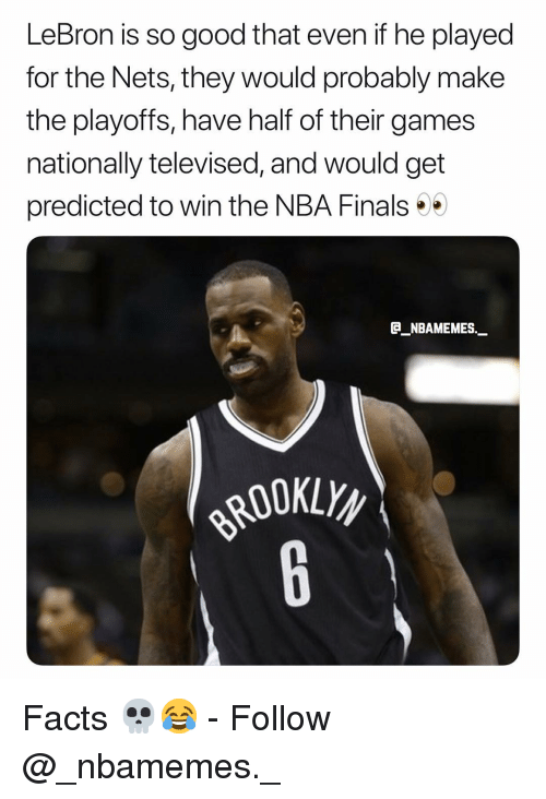 Facts, Finals, and Memes: LeBron is so good that even if he played  for the Nets, they would probably make  the playoffs, have half of their games  nationally televised, and would get  predicted to win the NBA Finals  E NBAMEMES Facts 💀😂 - Follow @_nbamemes._