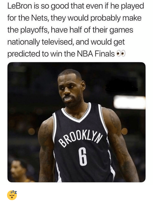 Nets: LeBron is so good that even if he played  for the Nets, they would probably make  the playoffs, have half of their games  nationally televised, and would get  predicted to win the NBA Finals 😴