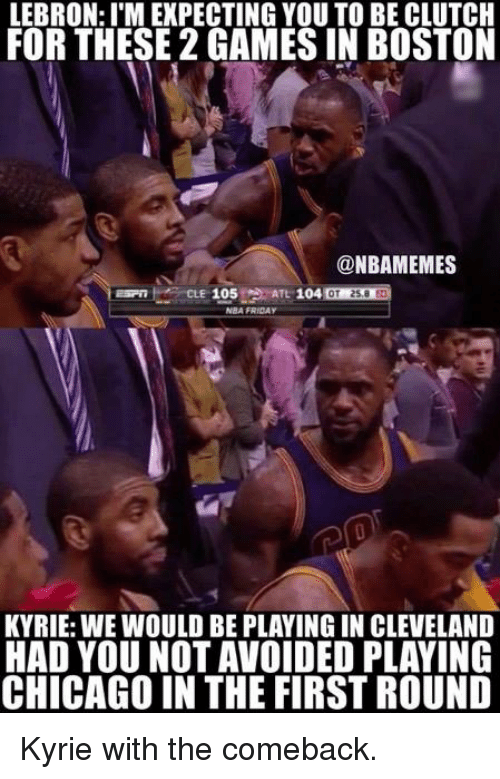 Chicago, Friday, and Nba: LEBRON: ITM EXPECTING YOU TO BE CLUTCH  FOR THESE 2 GAMES IN BOSTON  ONBAMEMES  105  NBA FRIDAY  KYRIE: WE WOULD BE PLAYING IN CLEVELAND  HAD YOU NOT AVOIDED PLAYING  CHICAGO IN THE FIRST ROUND Kyrie with the comeback.