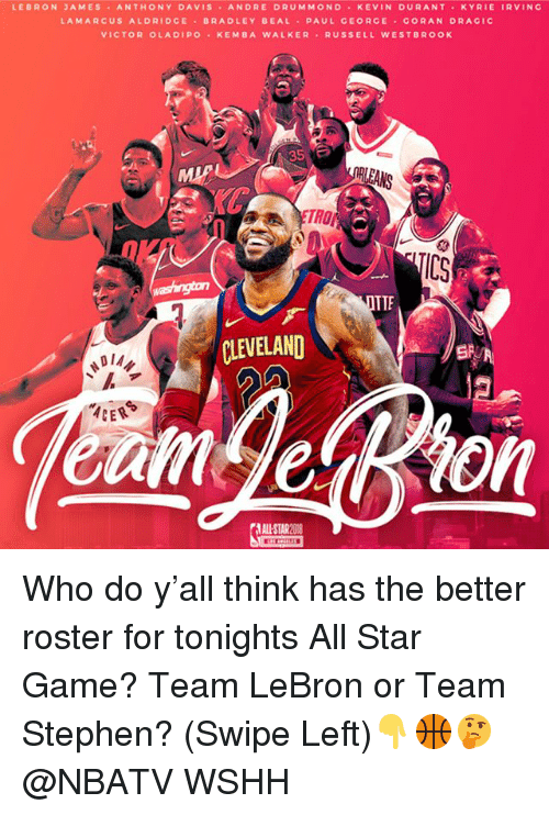All Star Game: LEBRON JAMES ANTHONY DAVIS ANDRE DRUMMONO KEVIN DURANT KYRIE IRVINC  LAMARCUS ALDRIDCE BRADLEY BEAL PAUL GEORGE CORAN DRAGIC  VICTOR OLADIPO KEMBA WALKER RUSSELL WESTBROOK  RLEANS  TROP  IC3  TTE  CLEVELAND  DIA々  ALL-STAR O Who do y'all think has the better roster for tonights All Star Game? Team LeBron or Team Stephen? (Swipe Left)👇🏀🤔 @NBATV WSHH