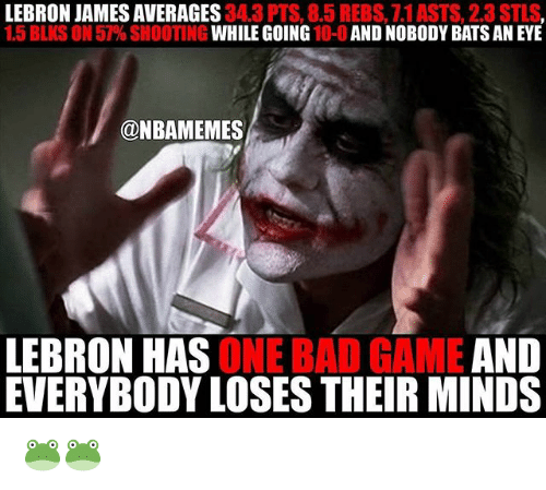 Bad, LeBron James, and Nba: LEBRON JAMES AVERAGES  34.3 PTS, 8.5 REBS, 1.1ASTS, 2.3STLS  1.5 BLKS ON 57% SHOOTING  WHILE GOING  10-0  AND NOBODY BATS AN EYE  @NBAMEMES  LEBRON HAS  ONE BAD GAME  AND  EVERYBODY LOSESTHEIR MINDS 🐸🐸