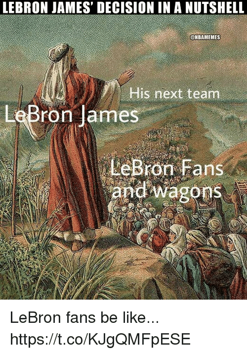 Be Like, LeBron James, and Lebron: LEBRON JAMES' DECISION IN A NUTSHELL  @NBAMEMES  His next team  LeBron lames  LeBFOT Fans LeBron fans be like... https://t.co/KJgQMFpESE