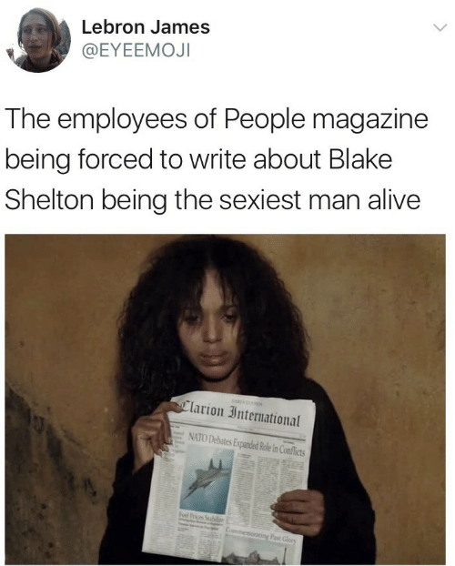 Blake Shelton: Lebron James  @EYEEMOJI  The employees of People magazine  being forced to write about Blake  Shelton being the sexiest man alive  Clarion International  = NATO Debates EuandedRoleInConflicts