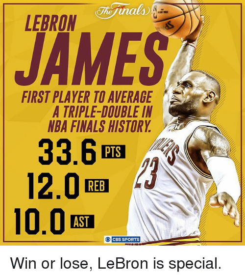 a triple double: LEBRON  JAMES  FIRST PLAYER TO AVERAGE  A TRIPLE-DOUBLE IN  NBA FINALS HISTORY  33.6  12.0  REB  CBS SPORTS Win or lose, LeBron is special.