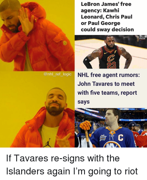 Chris Paul: LeBron James' free  agency: Kawhi  Leonard, Chris Paul  or Paul George  could sway decision  SPOR  PULSE  23  @nhl ref logic  NHL free agent rumors:  John Tavares to meet  with five teamis, report  says  SKILL If Tavares re-signs with the Islanders again I'm going to riot
