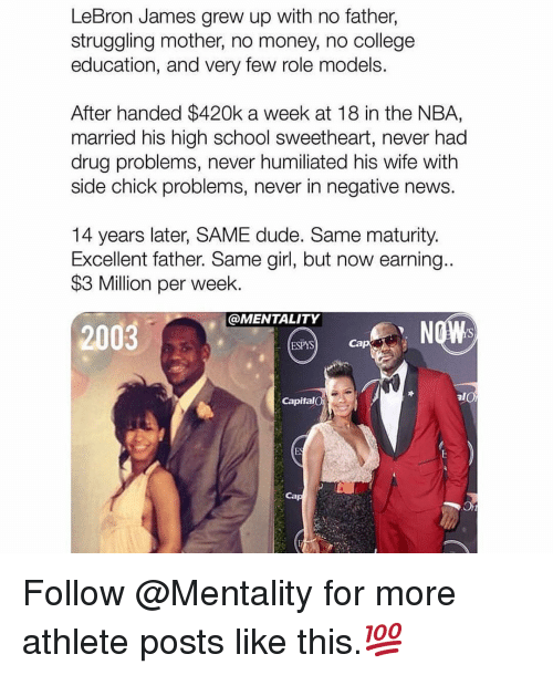 Role Models: LeBron James grew up with no father,  struggling mother, no money, no college  education, and very few role models.  After handed $420k a week at 18 in the NBA,  married his high school sweetheart, never had  drug problems, never humiliated his wife with  side chick problems, never in negative news.  14 years later, SAME dude. Same maturity.  Excellent father. Same girl, but now earning..  $3 Million per week.  @MENTALITY  2003  ESPYS  Cap  Capital  Ca Follow @Mentality for more athlete posts like this.💯