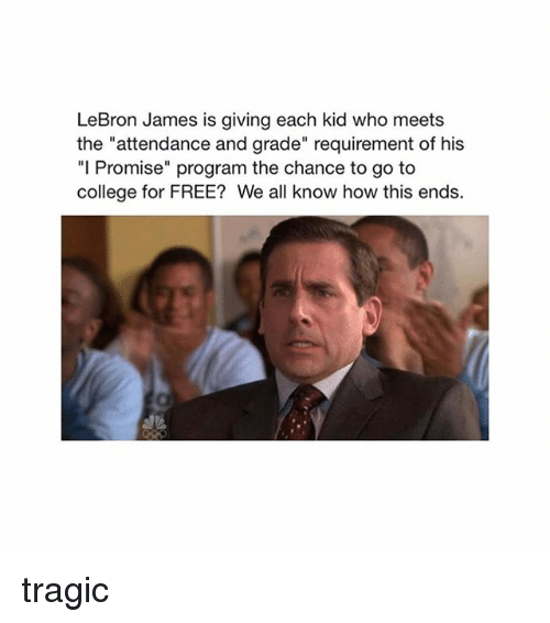 "College, LeBron James, and Memes: LeBron James is giving each kid who meets  the ""attendance and grade"" requirement of his  ""I Promise"" program the chance to go to  college for FREE? We all know how this ends. tragic"