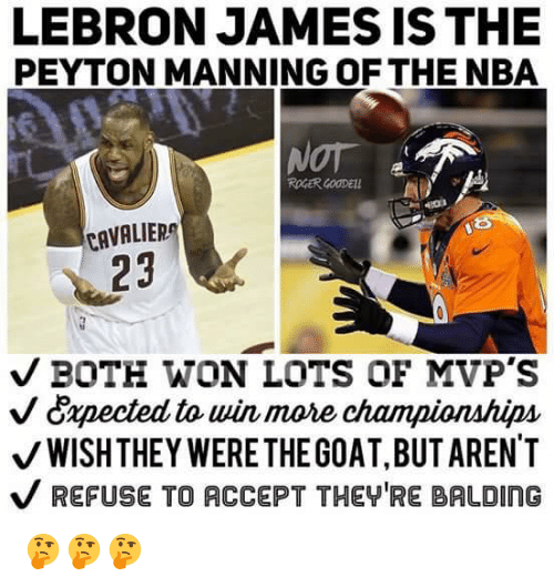 LeBron James, Nba, and Nfl: LEBRON JAMES IS THE  PEYTON MANNING OF THE NBA  CAVALIER  23  V BOTH WON LOTS OF MVP'S  V Capected to win more championships  V WISH THEY WERE THE GOAT,BUTAREN'T  V REFUSE TO ACCEPT THEY'RE BALDING 🤔🤔🤔
