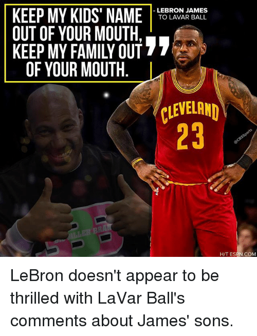 Memes, 🤖, and Era: LEBRON JAMES  KEEP MY KIDS NAME  TO LAVAR BALL  OUT OF YOUR MOUTH.  27  KEEP MY FAMILY OUT  OF YOUR MOUTH  CLEVELAND  ILLE ERA  H/T ESPN COM LeBron doesn't appear to be thrilled with LaVar Ball's comments about James' sons.