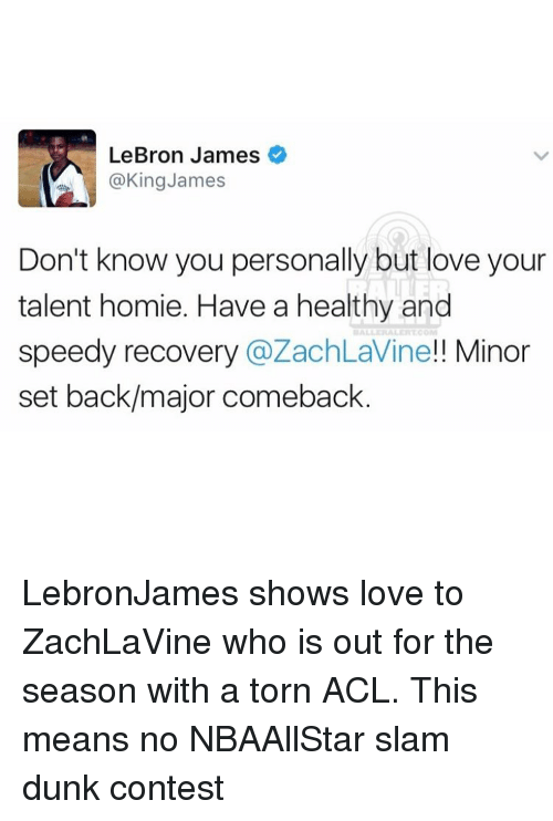 Memes, 🤖, and Torn: LeBron James  @King James  Don't know you personally but love your  talent homie. Have a healthy and  speedy recovery  a ZachLavine!! Minor  set back/major comeback LebronJames shows love to ZachLaVine who is out for the season with a torn ACL. This means no NBAAllStar slam dunk contest