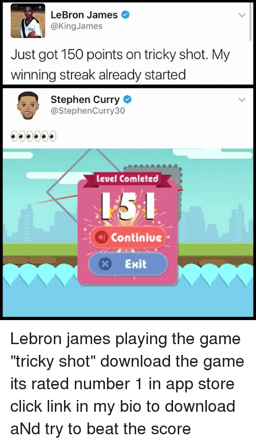 """Click, Funny, and LeBron James: LeBron James  @King James  Just got 150 points on tricky shot. My  winning streak already started  Stephen Curry  @Stephen Curry 30  level Comleted  Continiue  x Exit Lebron james playing the game """"tricky shot"""" download the game its rated number 1 in app store click link in my bio to download aNd try to beat the score"""