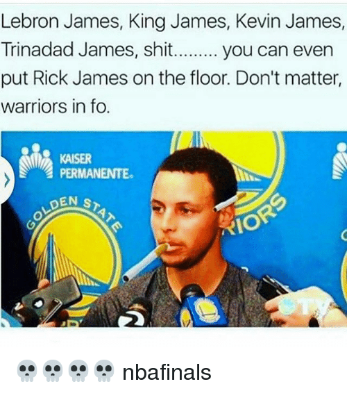 Kevin James: Lebron James, King James, Kevin James,  Trinadad James, shit......... you can even  put Rick James on the floor. Don't matter,  warriors in fo.  PERMANENTE.  DEN s  RIO 💀💀💀💀 nbafinals