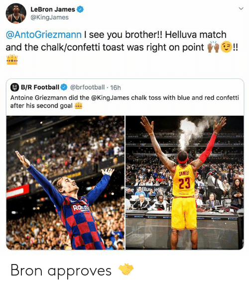 jet: LeBron James  @KingJames  @AntoGriezmann I see you brother!! Helluva match  and the chalk/confetti toast was right on point  !  B/R Football  @brfootball 16h  8-R  Antoine Griezmann did the @KingJames chalk toss with blue and red confetti  after his second goal  M  JAMES  23  Biave Blue jet@ly  Raut  aaS  aNCrS  IR Bron approves 🤝