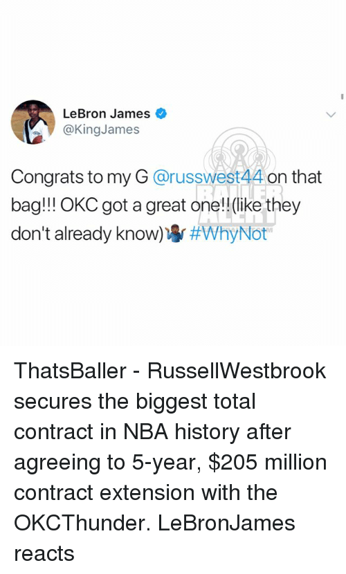 LeBron James, Memes, and Nba: LeBron James  @KingJames  Congrats to my G @russwest44 on that  bag!!! OKC got a great one!!(like they  don't already know) ThatsBaller - RussellWestbrook secures the biggest total contract in NBA history after agreeing to 5-year, $205 million contract extension with the OKCThunder. LeBronJames reacts