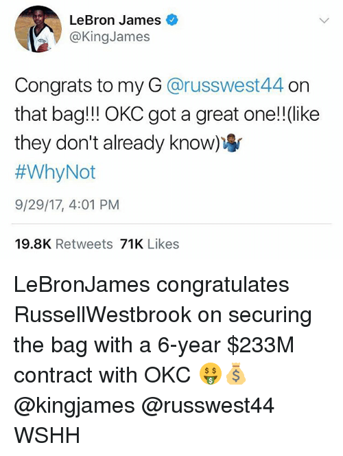 LeBron James, Memes, and Wshh: LeBron James  @KingJames  Congrats to my G @russwest44 on  that bag!!! OKC got a great one!!(like  they don't already know  #WhyNot  9/29/17, 4:01 PM  19.8K Retweets 71K Likes LeBronJames congratulates RussellWestbrook on securing the bag with a 6-year $233M contract with OKC 🤑💰 @kingjames @russwest44 WSHH