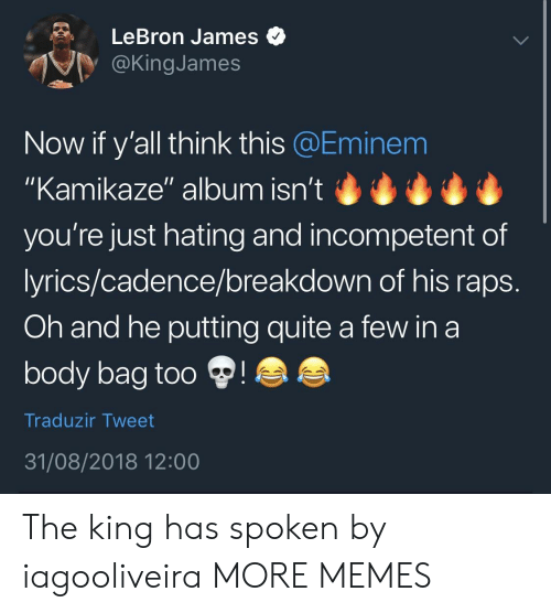 "raps: LeBron James  @KingJames  Now if y'all think this @Eminem  ""Kamikaze"" album isn't  you're just hating and incompetent of  lyrics/cadence/breakdown of his raps  Oh and he putting quite a few in a  body bag too  Traduzir Tweet  31/08/2018 12:00 The king has spoken by iagooliveira MORE MEMES"