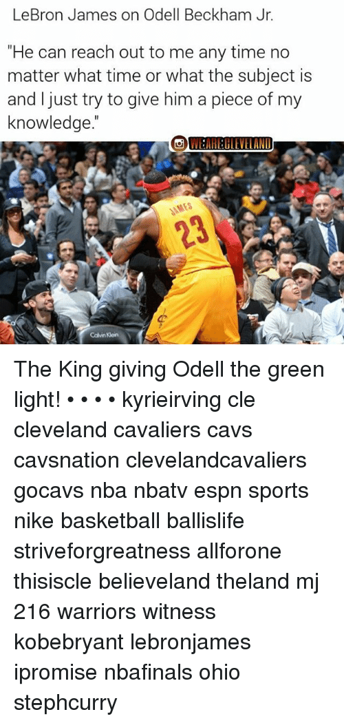 "Cleveland Cavaliers, Memes, and Odell Beckham Jr.: LeBron James on Odell Beckham Jr.  ""He can reach out to me any time no  matter what time or what the subject is  and just try to give him a piece of my  knowledge The King giving Odell the green light! • • • • kyrieirving cle cleveland cavaliers cavs cavsnation clevelandcavaliers gocavs nba nbatv espn sports nike basketball ballislife striveforgreatness allforone thisiscle believeland theland mj 216 warriors witness kobebryant lebronjames ipromise nbafinals ohio stephcurry"
