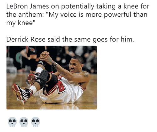 "Derrick Rose, LeBron James, and Lebron: LeBron James on potentially taking a knee for  the anthem: ""My voice is more powerful than  my knee""  Derrick Rose said the same goes for him. 💀💀💀"