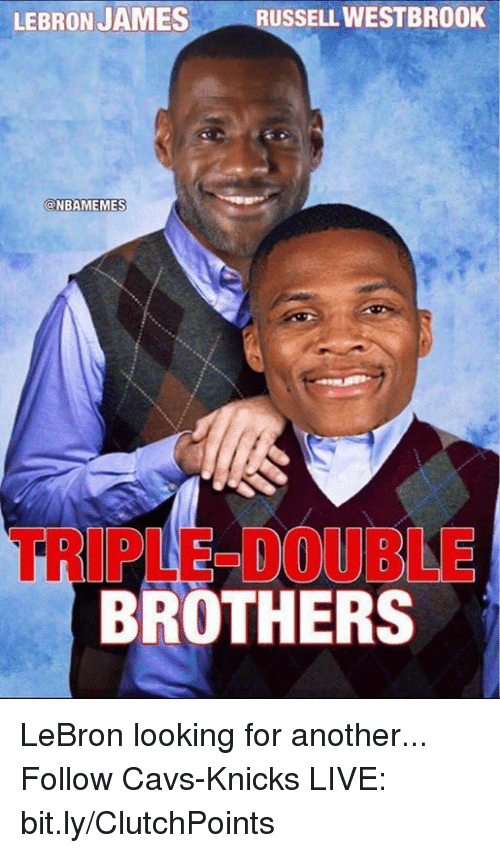 Cavs, LeBron James, and Nba: LEBRON JAMES  RUSSELLWESTBROOK  @NBAMEMES  TRIPLE DOUBLE  BROTHERS LeBron looking for another...  Follow Cavs-Knicks LIVE: bit.ly/ClutchPoints