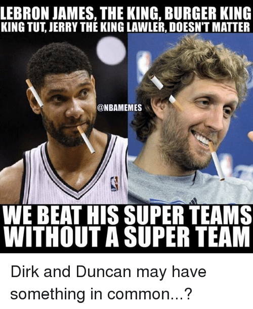 Basketball, Burger King, and LeBron James: LEBRON JAMES, THE KING, BURGER KING  KING TUT, JERRY THE KING LAWLER, DOESN'T MATTER  @NBAMEMES  WE BEAT HIS SUPER TEAMS  WITHOUT A SUPER TEAM Dirk and Duncan may have something in common...?