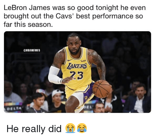 cavs: LeBron James was so good tonight he even  brought out the Cavs' best performance so  far this season.  @NBAMEMES  tuish  AKERS  23  DELTA He really did 😭😂