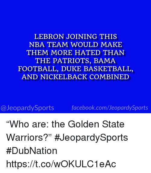 "Basketball, Football, and Golden State Warriors: LEBRON JOINING THIS  NBA TEAM WOULD MAKE  THEM MORE HATED THAN  THE PATRIOTS, BAMA  FOOTBALL, DUKE BASKETBALL,  AND NICKELBACK COMBINED  @JeopardySportsfacebook.com/JeopardySports ""Who are: the Golden State Warriors?"" #JeopardySports #DubNation https://t.co/wOKULC1eAc"