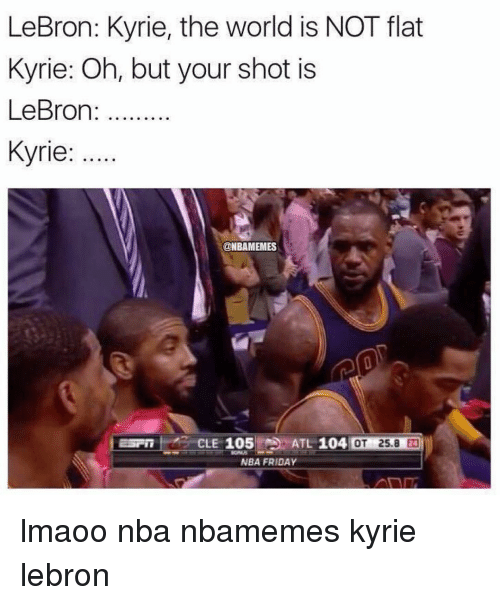 Basketball, Friday, and Nba: LeBron: Kyrie, the world is NOT flat  Kyrie: Oh, but your shot is  LeBron  Kyrie:  @NBAMEMES  ATL 104  OT 25.8  CLE 105  NBA FRIDAY lmaoo nba nbamemes kyrie lebron