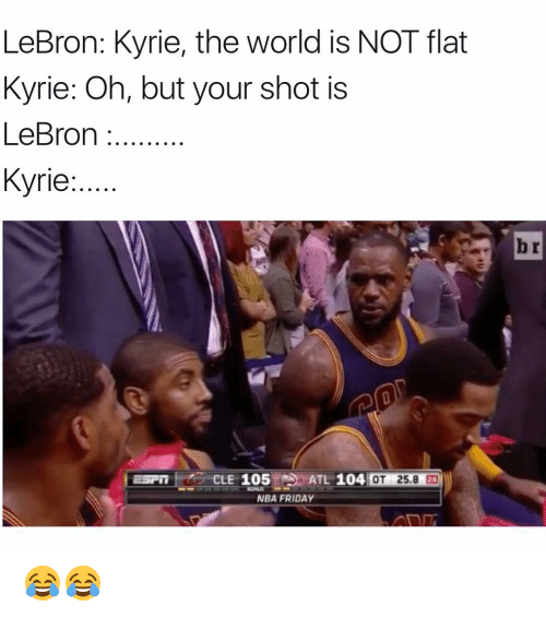 Friday, Funny, and Nba: LeBron: Kyrie, the world is NOT flat  Kyrie: Oh, but your shot is  LeBron  Kyrie  CLE 105  ATL 104  OT 25.8  NBA FRIDAY 😂😂