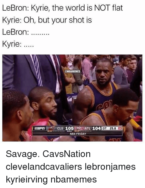Friday, Memes, and Nba: LeBron: Kyrie, the world is NOT flat  Kyrie: Oh, but your shot is  LeBron  Kyrie:  @NBAMEMES  CLE 105 ATL 104  OT 25.8  NBA FRIDAY Savage. CavsNation clevelandcavaliers lebronjames kyrieirving nbamemes