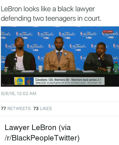 Cavaliers: LeBron looks like a black lawyer  defending two teenagers in court.  NBA  NBA  NBA  @NBA  ⓐNBA  @NBA  NBA  NBA  NB  Cavaliers 120, Warriors 90 -Warriors lead series 2-1  James (CLE): 82 playoff games with 20 Pts (3rd behind Jordan- 109&Bryant-88)  6/9/16, 12:02 AM  77 RETWEETS 73 LIKES <p>Lawyer LeBron (via /r/BlackPeopleTwitter)</p>