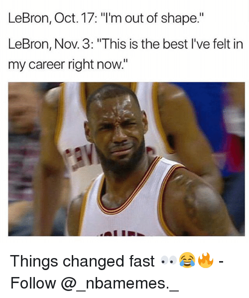 """Memes, Best, and Lebron: LeBron, Oct. 17: """"I'm out of shape.""""  LeBron, Nov. 3: """"This is the best I've felt in  my career right now."""" Things changed fast 👀😂🔥 - Follow @_nbamemes._"""