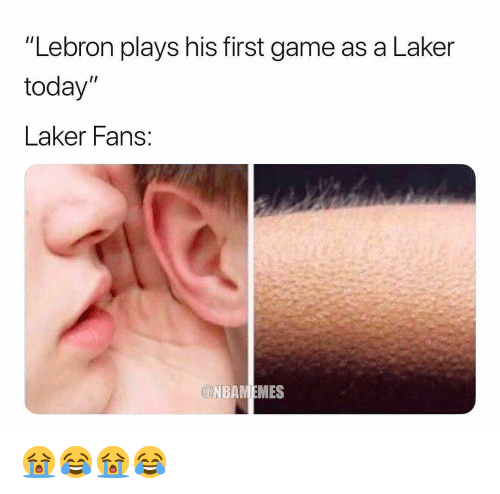 "laker: ""Lebron plays his first game as a Laker  today""  Laker Fans  Ol 😭😂😭😂"