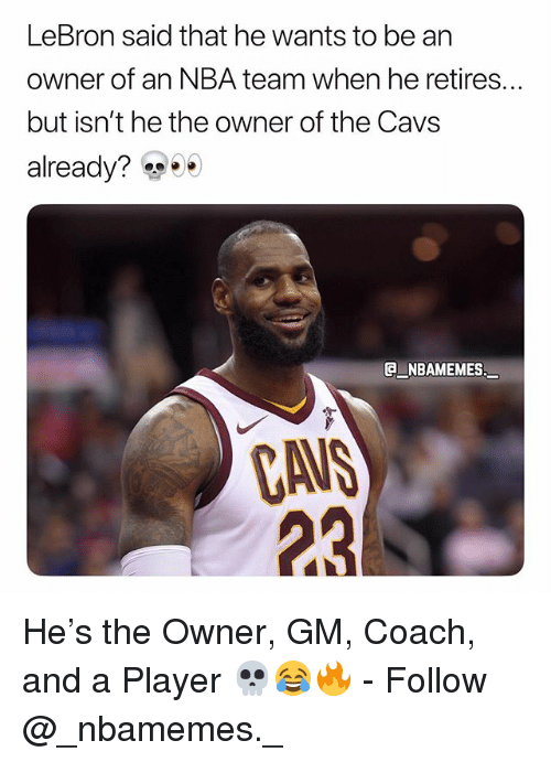 Cavs, Memes, and Nba: LeBron said that he wants to be an  owner of an NBA team when he retires..  but isn't he the owner of the Cavs  already?  e_NBAMEMES_  CA  23 He's the Owner, GM, Coach, and a Player 💀😂🔥 - Follow @_nbamemes._