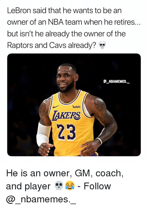 cavs: LeBron said that he wants to be an  owner of an NBA team when he retires...  but isn't he already the owner of the  Raptors and Cavs already?*  GNBAMEMES  wish  AKERS  23 He is an owner, GM, coach, and player 💀😂 - Follow @_nbamemes._