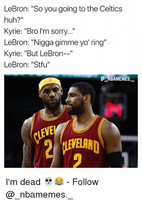 "Huh, Memes, and Sorry: LeBron: ""So you going to the Celtics  huh?""  Kyrie: ""Bro I'm sorry...""  LeBron: ""Nigga gimme yo' ring  Kyrie: ""But LeBron--""  LeBron: ""Stfu""  @一NBAMEMES.-  VE I'm dead 💀😂 - Follow @_nbamemes._"