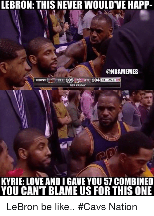 Be Like, Cavs, and Love: LEBRON: THIS NEVER WOULDVE HAPP-  @NBAMEMES  ATL 104  105  OT 258  NBA FRIDA  KYRIE: LOVE ANDIGAVE YOU 57 COMBINED  YOU CAN'T BLAME US FOR THIS ONE LeBron be like.. #Cavs Nation
