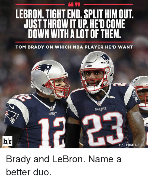 brady: LEBRON. TIGHT END. SPLIT HIM OUT.  JUST THROW IT UP. HE'D COME  DOWN WITH A LOT OF THEM  TOM BRADY ON WHICH NBA PLAYER HE'D WANT  PATRIOTS  PATRNTS  H/T MIKE REISS Brady and LeBron. Name a better duo.