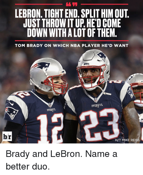 brady: LEBRON. TIGHT END. SPLIT HIM OUT  JUST THROWITUP. HEDCOME  DOWN WITHALOTOFTHEM  TOM BRADY ON WHICH NBA PLAYER HE'D WANT  NEL  br  H/T MIKE REISS Brady and LeBron. Name a better duo.