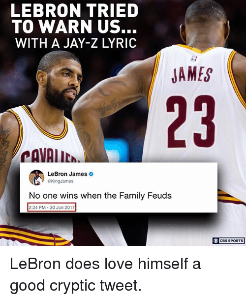 warne: LEBRON TRIED  TO WARN US.  WITH A JAY-Z LYRIC  JAMES  23  CAVAIIC  LeBron James >  GKingJames  No one wins when the Family Feuds  aone wins when the Family Feuds  2:34 PM 30 Jun 2017  CBS SPORTS LeBron does love himself a good cryptic tweet.